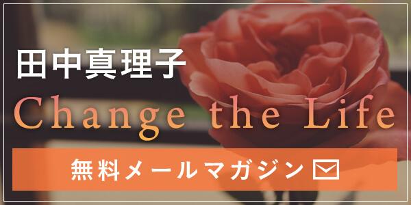 田中真理子 Change the Life 無料メールマガジン